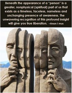 """Beneath the appearance of a """"person"""" is a greater, nonphysical (spiritual) part of us that exists as a timeless, faceless, nameless and unchanging presence of awareness. The unwavering recognition of this profound insight will give you true liberation. –Anon I mus"""