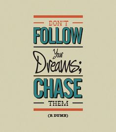Don't follow your dreams; chase them