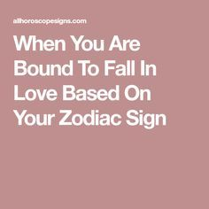 When You Are Bound To Fall In Love Based On Your Zodiac Sign