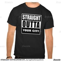 STRAIGHT OUTTA  YOUR CITY OR STATE  T SHIRTS. straight outta compton 32f94654653