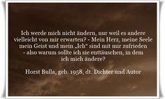 """Ich werde mich nicht ändern, nur weil es andere vielleicht von mir erwarten? - Mein Herz, meine Seele mein Geist und mein """"Ich"""" sind mit mir zufrieden - also warum sollte ich sie enttäuschen, in dem ich mich ändere? - Zitat von Horst Bulla, dt. Freidenker, Dichter & Autor. - Zitate - Zitat - Quotes - deutsch"""