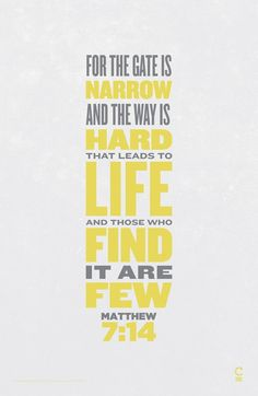 """Matthew 7:13 """"You can enter God's Kingdom only through the narrow gate. The highway to hell is broad, and its gate is wide for the many who choose that way. 14 But the gateway to life is very narrow and the road is difficult, and only a few ever find it."""