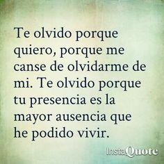 Te olvido porque quiero, porque me canse de olvidarme de mi. Te olvido porque tu presencia es la mayor ausencia que he podido vivir. #frases