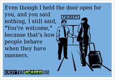 Even though I held the door open for you, and you said  nothing, I still said,  You're welcome,  because that's how  people behave  when they have  manners.