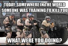 Today, somewhere in the world someone was training (or trying) to kill you... What were you doing?