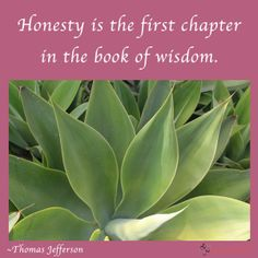 Honesty is the first chapter of wisdom. ~ Thomas Jefferson
