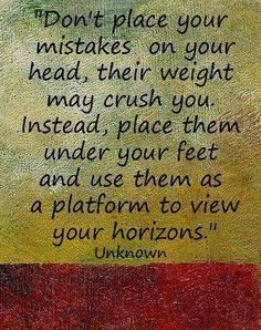 Don't place your mistakes on your had, their weight may crush you. Instead, place them under your feet and use them as a platform to view your horizons. LEARN FROM YOUR MISTAKES, DON'T FEEL BAD ABOUT THEM.