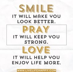 SMILE, it will make you look better. PRAY, it will keep you strong. LOVE, it will help you enjoy life more.