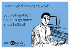 I don't mind coming to work... But waiting 8 to 9 hours to go home is just bullshit!!