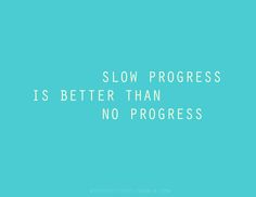 Slow, but steady. Don't give up!