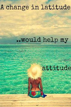 Uma mudança de latitude ajudaria na minha atitude.