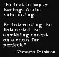 """""""Be interesting. Be interested. Be anything except on a quest for perfect"""" -Victoria Erickson"""