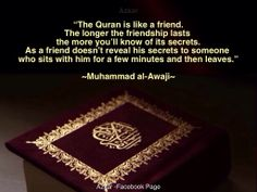 """The Quran is like a friend…the longer the friendship lasts the more you'll know of its secrets, as a friend doesn't reveal his secrets to someone who sits with him for a few minutes and then leaves.""  ~Muhammad al-Awaji~"