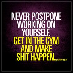 Never postpone working on yourself. Get in the gym and make shit happen. | #workhard www.gymquotes.co