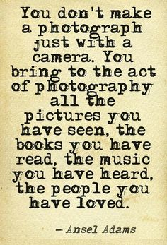 """""""You don't make a photograph just with a camera. You bring to the act of photography all the pictures you have seen, the books you have read, the music you have heard, the people you have loved."""" Ansel Adams quote on #photography"""