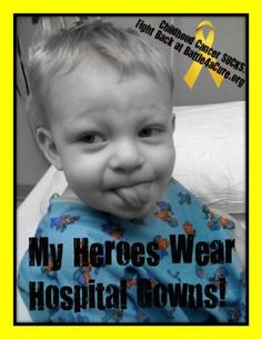 My Heroes Wear Hospital Gowns!  Battle for a Cure Foundation- Battling Childhood cancer!