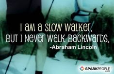 """""""I am a slow walker, but I never walk backwards""""--something to think about when you're frustrated by slow progress."""