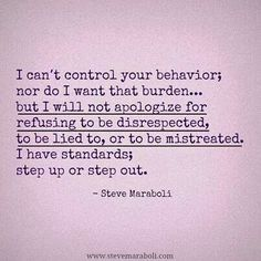 I can't control your behavior; nor do I want that burden... but I will not apologize for refusing to be disrespected, to be lied to, or to be mistreated.  I have standards; step up or step out.   ~Steve Maraboli
