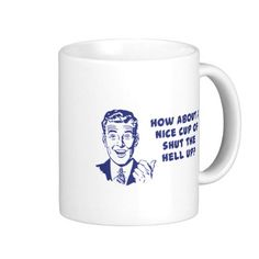How About A Nice Cup of Shut The Hell Up? Coffee Mugs By SinisterWear