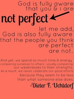 We are not perfect right now, and that is okay. Just keep moving in the right direction. Dieter F. Uchtdorf