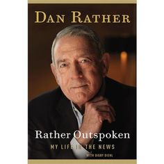 Rather Outspoken: My Life in the News by Dan Rather: War stories by a pro who cares about the truth. My hero.