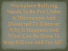 When you get right down to it, workplace bullying isn't as complicated as some people seem to think. It just boils down to the fact that the person doing the bullying is a selfish individual that can't stand it when someone else has the things he always wanted. You know, like a good work ethic, great reputation, gets along with co-workers and is a talented and committed employee. This drives the bully nuts to where he needs to do something to quell his jealously. http://workplace-bully.com