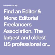 Find an Editor & More:   Editorial Freelancers Association.      The largest and oldest US professional organization for freelancing editors, writers, copyeditors, proofreaders, indexers, and more. Start here to find the EFA rates chart, job listing service, and membership benefits, and to search the EFA directory for the freelancer you need as a business, publisher, or author.