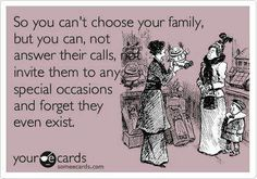 So you can't choose your family, but you can, not answer their calls, invite them to any special occasions and forget they even exist.