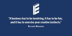 A business has to be involving, it has to be fun, and it has to exercise your creative instincts. – Richard Branson