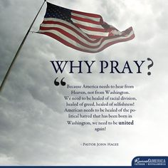 Please join me in praying for America and for our political leadership. I, too am disgusted by almost every single one of them. But God is in control. Pray for our leader's to have the mind of Christ. Pray for revival in this nation. Pray for good to triumph evil. Pray for backbones and integrity. May the evil ones be forced out. May godly righteousness again be what our leaders seek first. I serve a miraculous God. May his truth reign in Washington & throughout our mighty nation!