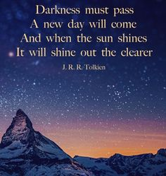 Darkness must pass. A new day will come. And when the sun shines, it will shine out the clearer - JRR. Tolkien