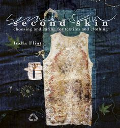 Second Skin: Choosing and Caring for Textiles and Clothing by India Flint This beautifully photographed and illustrated book about a sustainable view towards fabric explores how to mend and maintain clothing, repurpose fashion, dyeing, and.
