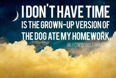 """""""I don't have time"""" is the grown-up version of """"The dog ate my homework"""""""