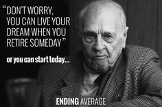 """Don't worry, you can live your dream when you retire someday."" Or you can start today... 