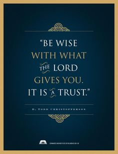 """Remember to always """"Be wise with what the Lord gives you. It is a trust."""" From Elder Christofferson's http://pinterest.com/pin/24066179231170827 inspiring message 'A Sense of the Sacred' http://lds.org/new-era/2006/06/a-sense-of-the-sacred"""