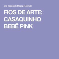 FIOS DE ARTE: CASAQUINHO BEBÊ PINK