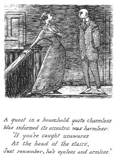 A guest in a household quite charmless/ Was informed its eccentric was harmless:/ 'If you're caught unawares/ At the head of the stairs,/ Just remember, he's eyeless and armless.'/  -- from The Listing Attic by E. Gorey