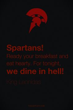 """Spartans! Ready your breakfast and eat hearty. For tonight, we dine in hell!""  — King Leonidas"