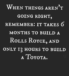It takes 6 months to build a Rolls Royce, and 13 hours to build a Toyota.