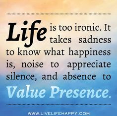 Life is too ironic. It takes sadness to know that happiness is, noise to appreciate silence, and absence to Value Presence ~ God is Heart