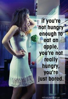 If you're not hungry enough to eat an apple, you're not really hungry, you're just bored.