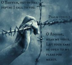 Psalm 130:1 O Yahweh, out of the depths I call to you. 2 O Adonay, hear my voice.     Let your ears be open to my pleas for mercy.