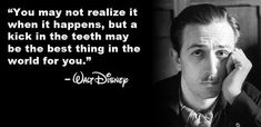 """""""You may not realize it when it happens, but a kick in the teeth may be the best thing in the world for you."""" - Walt Disney"""