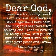 Dear God, I need You to heal my heart, mind and soul and make me whole again… I have been feeling this heartache for so long and I need to move on with my life… Lord please comfort me and surround me with your peace and love… Amen ~Karen Kostyla Prayer Quotes, New Quotes, Life Quotes, Inspirational Quotes, Irish Quotes, Qoutes, Soul Quotes, Motivational Sayings, Funny Quotes