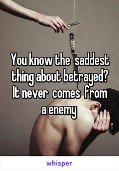 You know the  saddest thing about betrayed? It never  comes  from a enemy