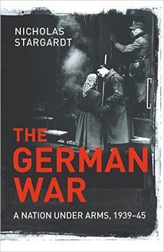 The German War: A Nation Under Arms, 1939-45: Amazon.co.uk: Nicholas Stargardt: 9781847920997: Books