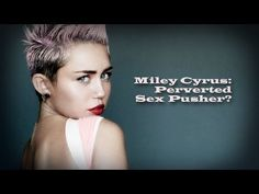 Miley Cyrus: Perverted Sex Pusher? It is 30 minutes long...kinda hard to watch, BUT IMPORTANT TO KNOW!!! If you can't handle the whole video, PLEASE WATCH THE LAST FIVE MINUTES, start at marker 25 through the end. Again, the whole thing is important especially if you are a parent.