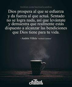 Dios prospera al que se esfuerza y da fuerza al que actuá. Sentado no se logra nada, así que levántate y demuestra que realmente estás dispuesto a alcanzar las bendiciones que Dios tiene para tu vida.
