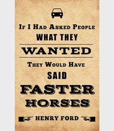 """If I had asked people what they wanted, they would have said faster horses"" - Henry Ford."
