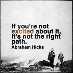 """If you're not excited about it, it's not the right path."" Abraham Hicks"